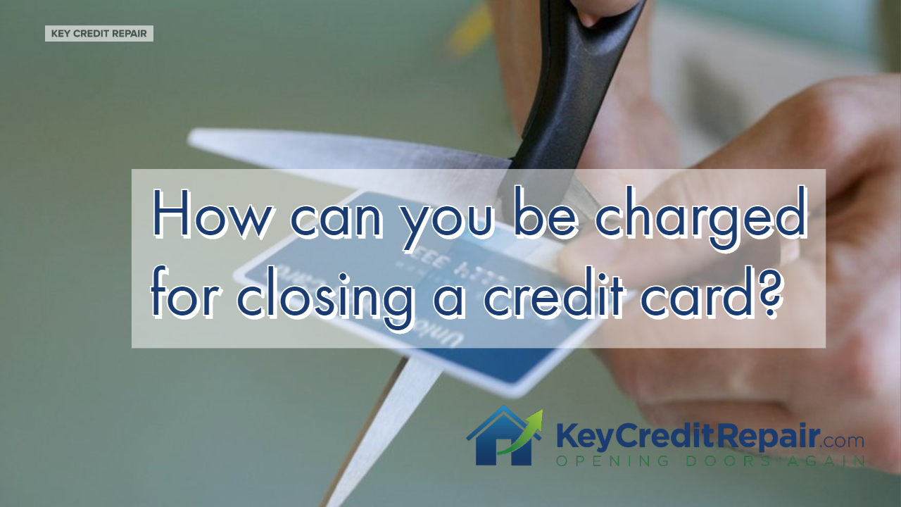 How can you be charged for closing a credit card?